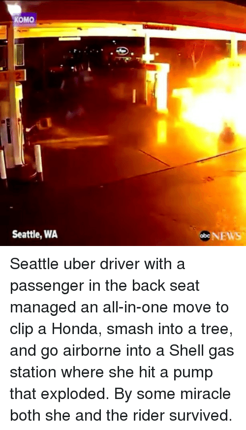 Memes, 🤖, and Shell: OMO  Seattle, WA  obcNEWS Seattle uber driver with a passenger in the back seat managed an all-in-one move to clip a Honda, smash into a tree, and go airborne into a Shell gas station where she hit a pump that exploded. By some miracle both she and the rider survived.