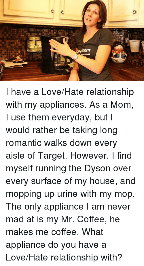 Memes, My House, and Target: omom I have a Love/Hate relationship with my appliances. As a Mom, I use them everyday, but I would rather be taking long romantic walks down every aisle of Target. However, I find myself running the Dyson over every surface of my house, and mopping up urine with my mop. The only appliance I am never mad at is my Mr. Coffee, he makes me coffee. What appliance do you have a Love/Hate relationship with?