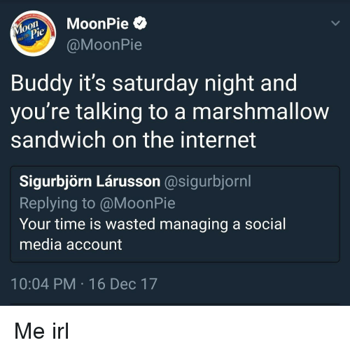 moonpie: oMoonPie  @MoonPie  je  Buddy it's saturday night and  you re talking to a marshmallow  sandwich on the internet  Sigurbjörn Lárusson @sigurbjornl  Replying to @MoonPie  Your time is wasted managing a social  media account  10:04 PM 16 Dec 17 Me irl