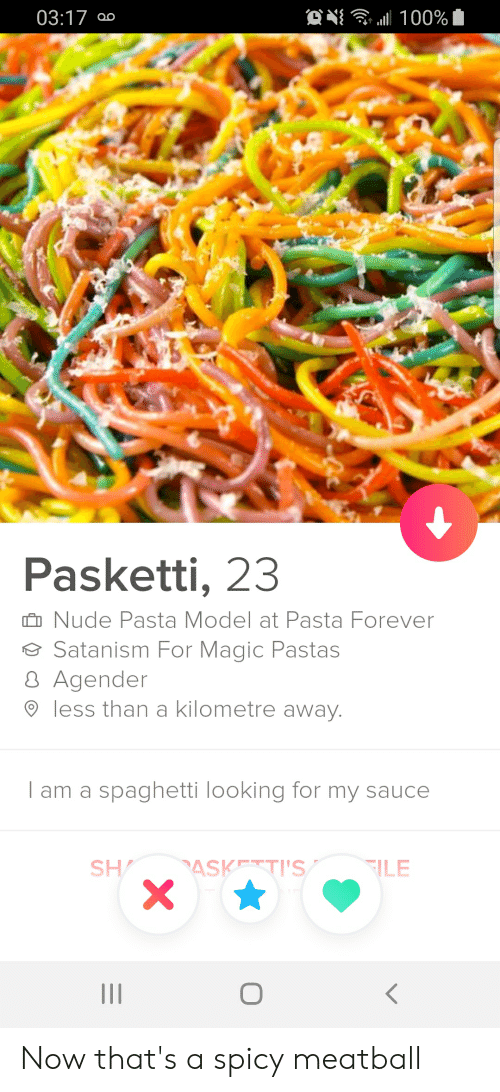 Now Thats A Spicy Meatball: ON  00%  03:17  OO  Pasketti, 23  Nude Pasta Model at Pasta Forever  Satanism For Magic Pastas  8 Agender  less than a kilometre away.  l am a spaghetti looking for my sauce  ASK TI'S  SH  ILE  X  II Now that's a spicy meatball