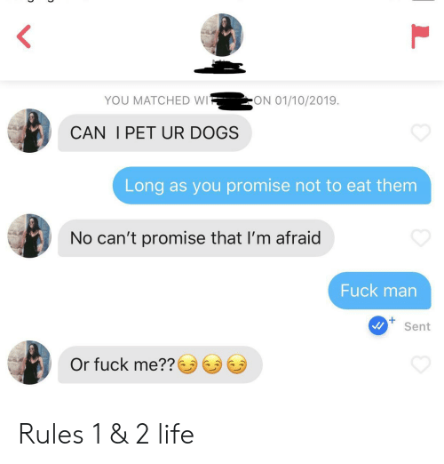 im afraid: ON 01/10/2019  YOU MATCHED WI  CAN I PET UR DOGS  Long as you promise not to eat them  No can't promise that I'm afraid  Fuck man  Sent  Or fuck me?? Rules 1 & 2 life