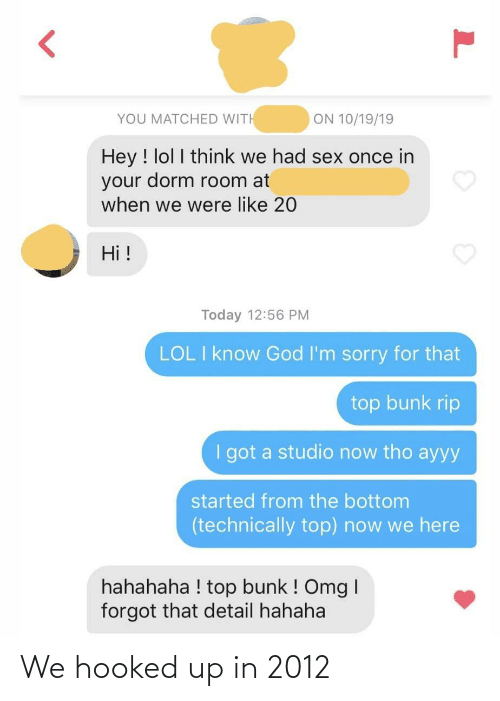 hahahaha: ON 10/19/19  YOU MATCHED WITH  Hey ! lol I think we had sex once in  your dorm room at  when we were like 20  Hi !  Today 12:56 PM  LOL I know God I'm sorry for that  top bunk rip  I got a studio now tho ayyy  started from the bottom  (technically top) now we here  hahahaha ! top bunk ! Omg I  forgot that detail hahaha We hooked up in 2012