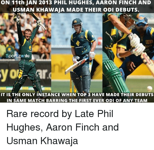Usman Khawaja: ON 11th JAN 2013 PHIL HUGHES, AARON FINCH AND  USMAN KHAWAJA MADE THEIR oDI DEBUTS.  Sport w'Iki  IT is THE ONLY INSTANCE WHEN TOP 3 HAVE MADE THEIR DEBUTS  IN SAME MATCH BARRING THE FIRST EVER ODI OF ANY TEAM Rare record by Late Phil Hughes, Aaron Finch and Usman Khawaja