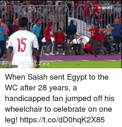 Soccer, Egypt, and Jumped: ON  2.  15  Z z When Salah sent Egypt to the WC after 28 years, a handicapped fan jumped off his wheelchair to celebrate on one leg! https://t.co/dD0hqK2X85