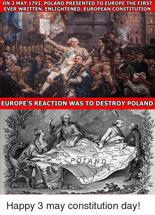 constitution day: ON 3 MAY 1791, POLAND PRESENTED TO EUROPE THE FIRST  EVER WRITTEN, ENLIGHTENED, EUROPEAN CONSTITUTION  EUROPE'S REACTION WAS TO DESTROY POLAND Happy 3 may constitution day!