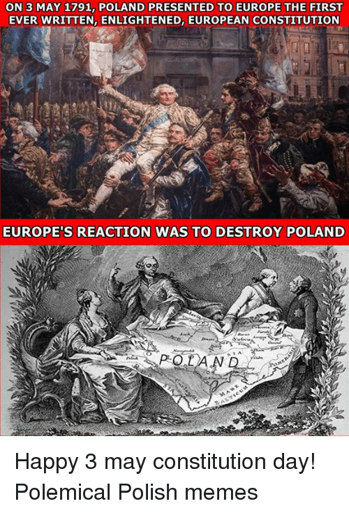constitution day: ON 3 MAY 1791, POLAND PRESENTED TO EUROPE THE FIRST  EVER WRITTEN, ENLIGHTENED, EUROPEAN CONSTITUTION  EUROPE'S REACTION WAS TO DESTROY POLAND Happy 3 may constitution day!  Polemical Polish memes