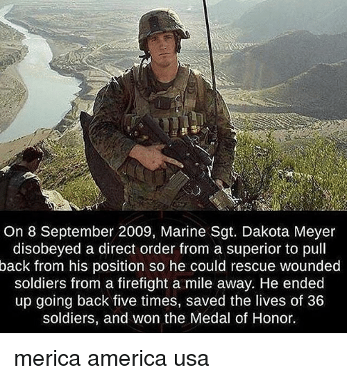 medal of honor: On 8 September 2009, Marine Sgt. Dakota Meyer  disobeyed a direct order from a superior to pull  back from his position so he could rescue wounded  soldiers from a firefight a mile away. He ended  up going back five times, saved the lives of 36  soldiers, and won the Medal of Honor. merica america usa