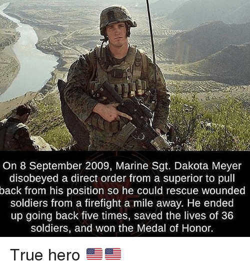 medal of honor: On 8 September 2009, Marine Sgt. Dakota Meyer  disobeyed a direct order from a superior to pull  back from his position so he could rescue wounded  soldiers from a firefight a mile away. He ended  up going back five times, saved the lives of 36  soldiers, and won the Medal of Honor. True hero 🇺🇸🇺🇸
