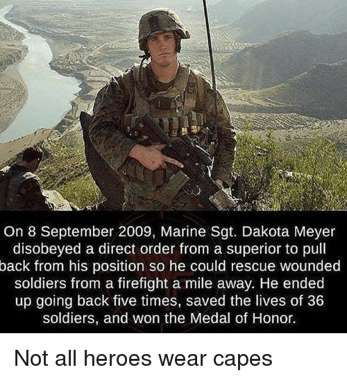 medal of honor: On 8 September 2009, Marine Sgt. Dakota Meyer  disobeyed a direct order from a superior to pull  back from his position so he could rescue wounded  soldiers from a firefight a mile away. He ended  up going back five times, saved the lives of 36  soldiers, and won the Medal of Honor. Not all heroes wear capes