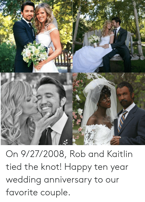 wedding anniversary: On 9/27/2008, Rob and Kaitlin tied the knot! Happy ten year wedding anniversary to our favorite couple.