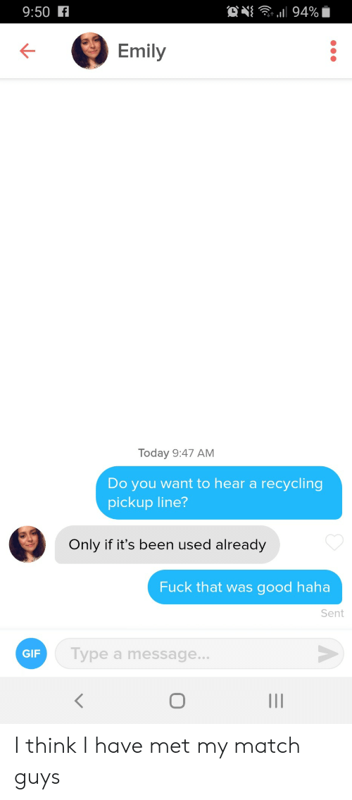 Emily: ON 94%  9:50 f  Emily  Today 9:47 AM  Do you want to hear a recycling  pickup line?  Only if it's been used already  Fuck that was good haha  Sent  Type a message...  GIF  O I think I have met my match guys