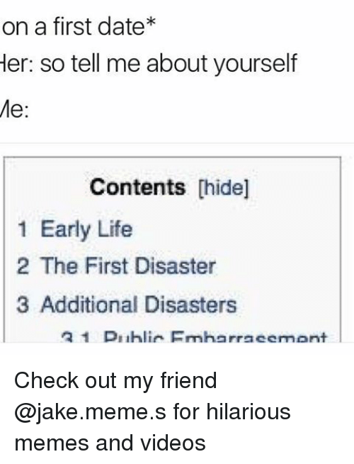 Meme S: on a first date  Her: so tell me about yourself  Me  Contents  [hide]  1 Early Life  2 The First Disaster  3 Additional Disasters  2 1 D11hlir Fmherracemont Check out my friend @jake.meme.s for hilarious memes and videos