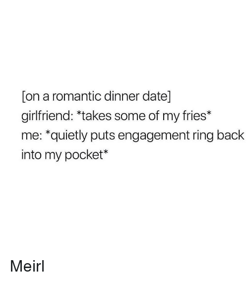 dinner date: [on a romantic dinner date]  girlfriend: *takes some of my fries*  me: *quietly puts engagement ring back  into my pocket* Meirl