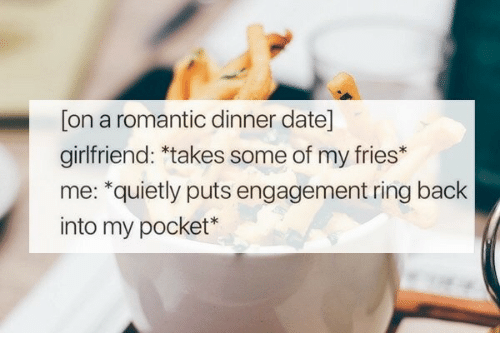engagement ring: [on a romantic dinner date]  girlfriend: *takes some of my fries*  me: *quietly puts engagement ring back  into my pocket