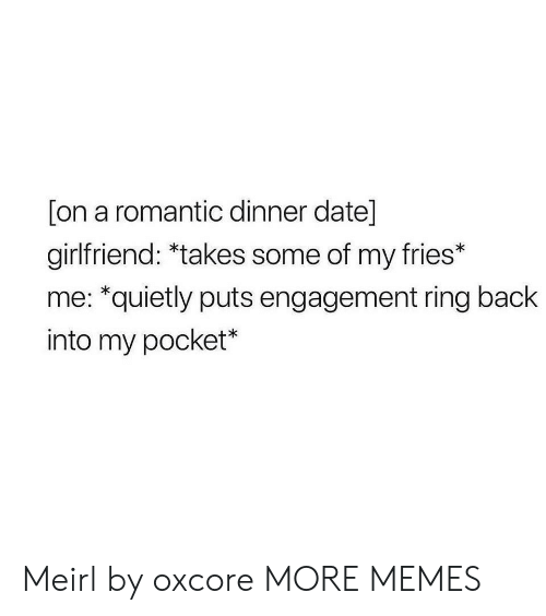 dinner date: [on a romantic dinner date]  girlfriend: *takes some of my fries*  me: *quietly puts engagement ring back  into my pocket* Meirl by oxcore MORE MEMES