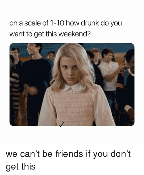 Drunk, Friends, and Girl Memes: on a scale of 1-10 how drunk do you  want to get this weekend? we can't be friends if you don't get this