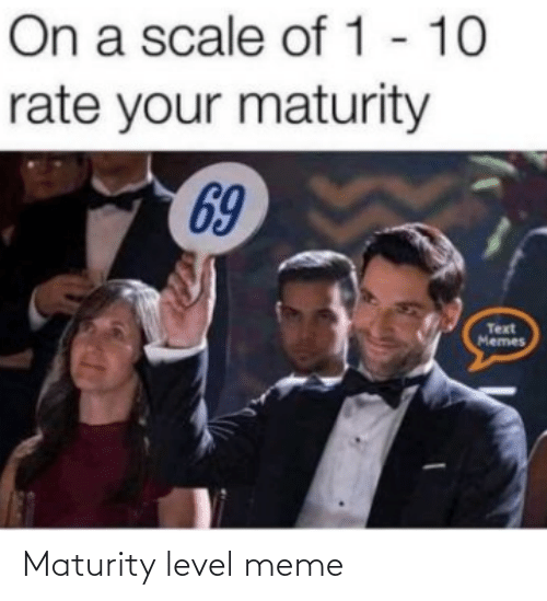 On A Scale Of: On a scale of 1 - 10  rate your maturity  69  Text  Memes Maturity level meme