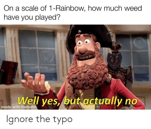On A Scale Of: On a scale of 1-Rainbow, how much weed  have you played?  Well yes, but actually no  made with mematic Ignore the typo