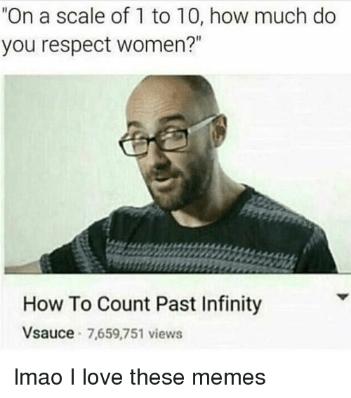 """On A Scale Of 1 To 10: """"On a scale of 1 to 10, how much do  you respect women?""""  How To Count Past Infinity  Vsauce  7,659,751 views lmao I love these memes"""