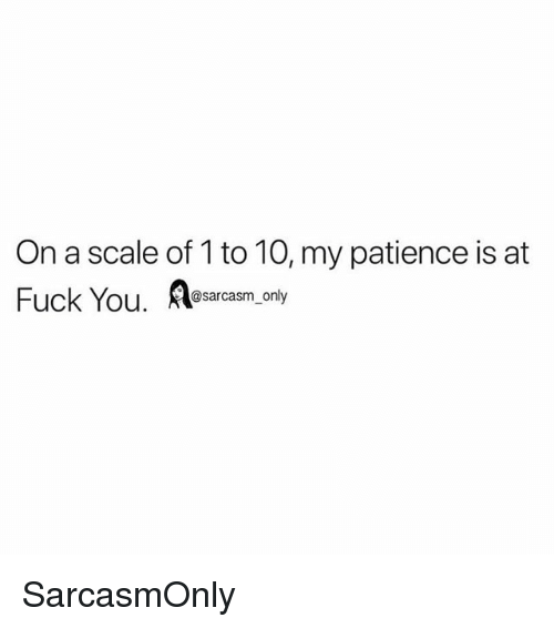 On A Scale Of 1 To 10: On a scale of 1 to 10, my patience is at  Fuck You. esarcasm, only SarcasmOnly