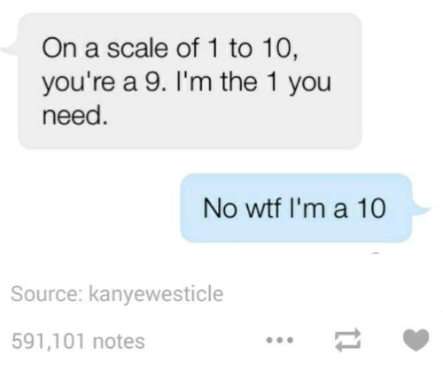 Wtf, Humans of Tumblr, and Ims: On a scale of 1 to 10,  you're a 9. I'm the 1 you  need  No wtf I'm a 10  Source: kanyewesticle  591,101 notes