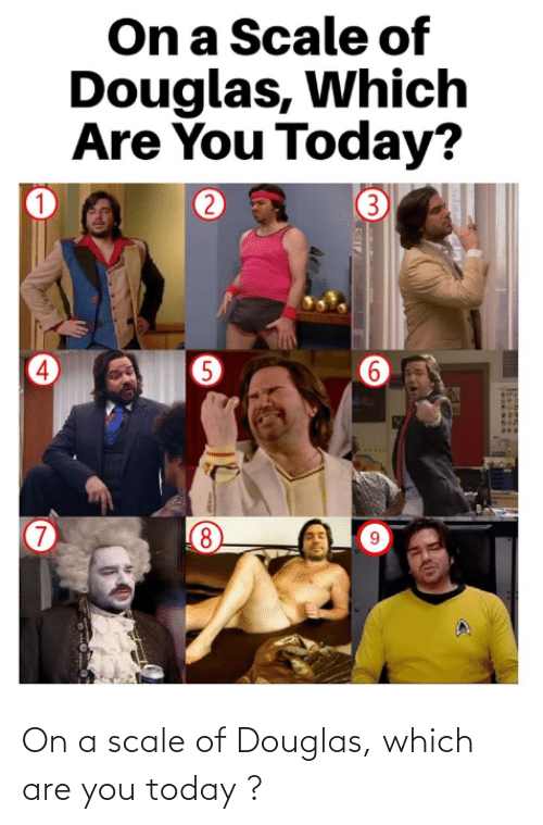 On A Scale Of: On a scale of Douglas, which are you today ?