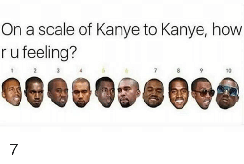 Scaling: On a scale of Kanye to Kanye, how  r u feeling?  10  Gee 098098 7