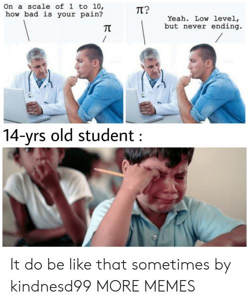 Never Ending: On a scale of l to 10,  how bad is your pain?  TT?  Yeah. Low level,  but never ending  兀  4-yrs old student It do be like that sometimes by kindnesd99 MORE MEMES