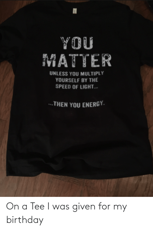 Was Given: On a Tee I was given for my birthday