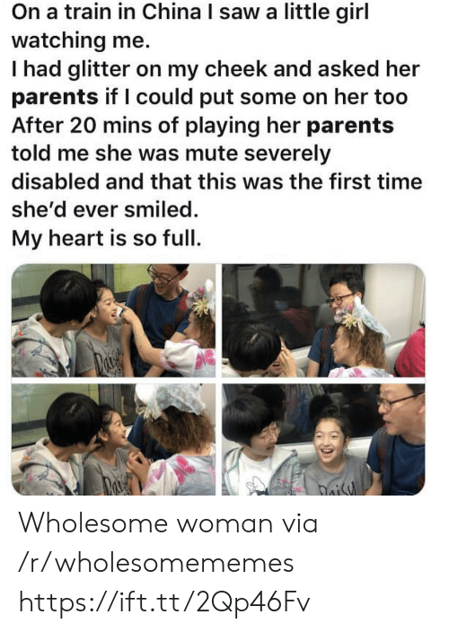 cheek: On a train in China I saw a little girl  watching me.  Thad glitter on my cheek and asked her  parents if I could put some on her too  After 20 mins of playing her parents  told me she was mute severely  disabled and that this was the first time  she'd ever smiled.  My heart is so full  oisy Wholesome woman via /r/wholesomememes https://ift.tt/2Qp46Fv