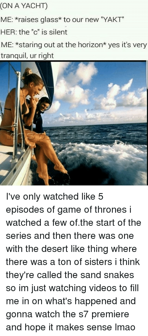 """glassing: (ON A YACHT)  ME: raises glass* to our new """"YAKT  HER: the """"c"""" is silent  ME: *staring out at the horizon* yes it's very  tranquil, ur right I've only watched like 5 episodes of game of thrones i watched a few of.the start of the series and then there was one with the desert like thing where there was a ton of sisters i think they're called the sand snakes so im just watching videos to fill me in on what's happened and gonna watch the s7 premiere and hope it makes sense lmao"""