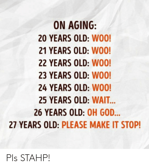 25 Years Old: ON AGING:  20 YEARS OLD: WO0!  21 YEARS OLD: WO0!  22 YEARS OLD: WO0  23 YEARS OLD: WOO  24 YEARS OLD: W00!  25 YEARS OLD: WAIT  26 YEARS OLD: OH GOD  27 YEARS OLD: PLEASE MAKE IT STOP! Pls STAHP!