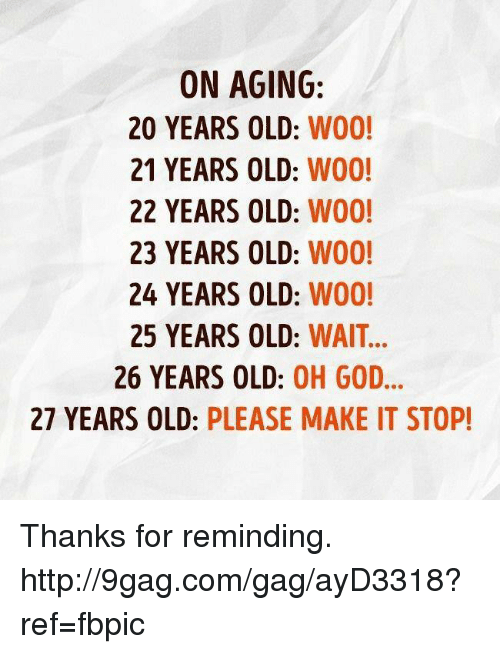 25 Years Old: ON AGING  20 YEARS OLD  WOO!  21 YEARS OLD: W00!  22 YEARS OLD  W00!  23 YEARS OLD:  W00!  24 YEARS OLD:  W00!  25 YEARS OLD: WAIT...  26 YEARS OLD  OH GOD  27 YEARS OLD: PLEASE MAKE IT STOP! Thanks for reminding. http://9gag.com/gag/ayD3318?ref=fbpic