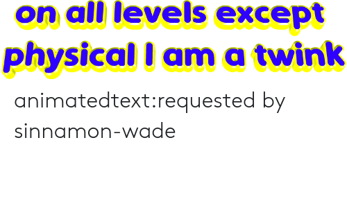 Levels: on all levels except  physical I ama twink animatedtext:requested by  sinnamon-wade