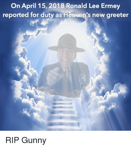 Memes, April, and 🤖: On April 15, 2018 Ronald Lee Ermey  reported for duty as  Heaven's new greeter RIP Gunny