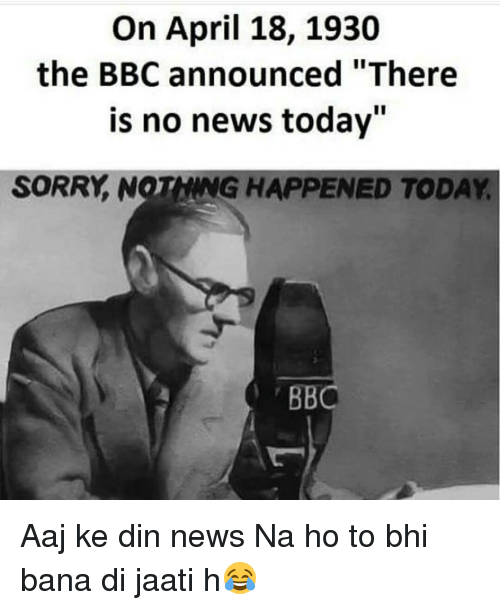 """Memes, April, and Announcement: On April 18, 1930  the BBC announced """"There  is no news today""""  SORRY NOTHNG HAPPENED TODAY  BBC Aaj ke din news Na ho to bhi bana di jaati h😂"""