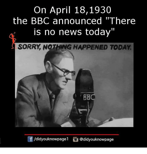 """Memes, News, and Sorry: On April 18,1930  the BBC announced """"There  is no news today""""  SORRY, NOTHING HAPPENED TODAY  团/d.dyouknowpagel  G@didyouknowpage"""