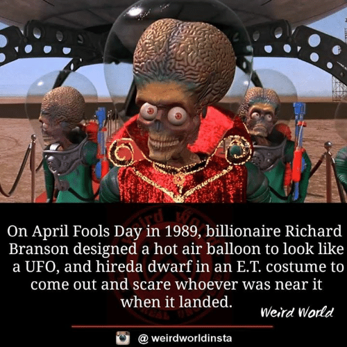 ufo: On April Fools Day in 1989, billionaire Richard  Branson designed a hot air balloon to look like  a UFO, and hireda dwarf in an E.T. costume to  come out and scare whoever was near it  when it landed.  Weird Wodd  @ weirdworldinsta