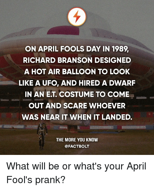 hot air balloons: ON APRIL FOOLS DAY IN 1989  RICHARD BRANSON DESIGNED  A HOT AIR BALLOON TO LOOK  LIKE A UFO, AND HIRED A DWARF  IN AN ET, COSTUME TO COME  OUT AND SCARE WHOEVER  WAS NEAR IT WHEN IT LANDED.  THE MORE YOU KNOW  @FACT BOLT What will be or what's your April Fool's prank?