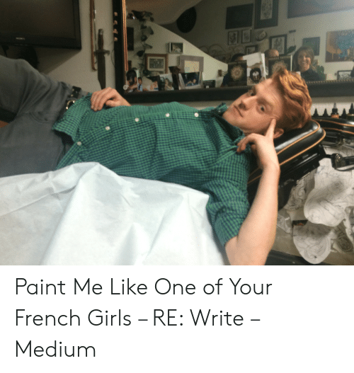 Paint Me Like A French Girl: ON  ATO Paint Me Like One of Your French Girls – RE: Write – Medium