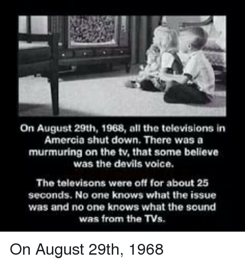 Memes, 🤖, and Murmuration: On August 29th, 1968, all the televisions in  Amercia shut down. There was a  murmuring on the tv, that some believe  was the devils voice.  The televisons were off for about 25  seconds. No one knows what the issue  was and no one knows what the sound  was from the TV On August 29th, 1968