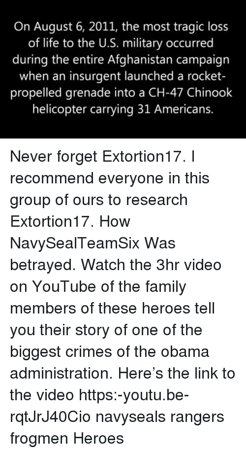 Family, Life, and Memes: On August 6, 2011, the most tragic loss  of life to the U.S. military occurred  during the entire Afghanistan campaign  when an insurgent launched a rocket-  propelled grenade into a CH-47 Chinook  helicopter carrying 31 Americans. Never forget Extortion17. I recommend everyone in this group of ours to research Extortion17. How NavySealTeamSix Was betrayed. Watch the 3hr video on YouTube of the family members of these heroes tell you their story of one of the biggest crimes of the obama administration. Here's the link to the video https:-youtu.be-rqtJrJ40Cio navyseals rangers frogmen Heroes