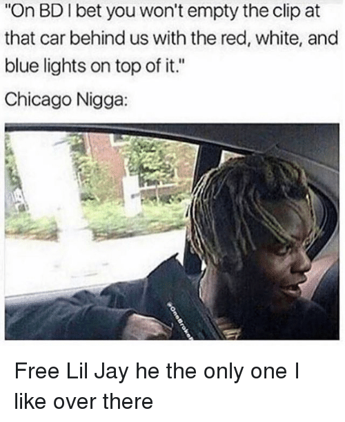 """Chicago, I Bet, and Jay: """"On BD I bet you won't empty the clip at  that car behind us with the red, white, and  blue lights on top of it.""""  Chicago Nigga Free Lil Jay he the only one I like over there"""