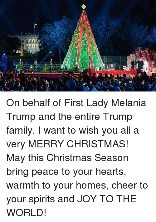 Melania Trump: On behalf of First Lady Melania Trump and the entire Trump family, I want to wish you all a very MERRY CHRISTMAS! May this Christmas Season bring peace to your hearts, warmth to your homes, cheer to your spirits and JOY TO THE WORLD!