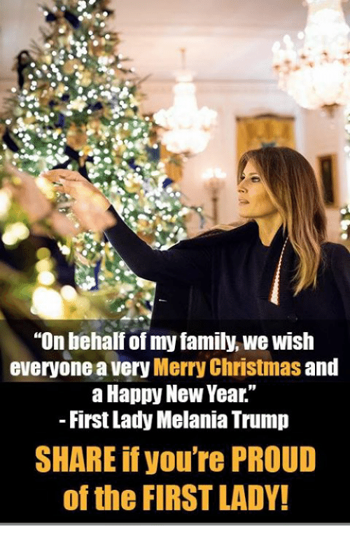 "Melania Trump: ""On behalf of my family, we wish  everyone a very Merry Christmas and  a Happy New Year.""  First Lady Melania Trump  SHARE if you're PROUD  of the FIRST LADY!"