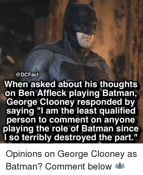 "Batman, Memes, and Ben Affleck: on Ben Affleck playing Batman,  saying ""I am the least qualified  playing the role of Batman since  @DCFact  When asked about his thoughts  George Clooney responded by  person to comment on anyone  I so terribly destroyed the part."" Opinions on George Clooney as Batman? Comment below 🦇"