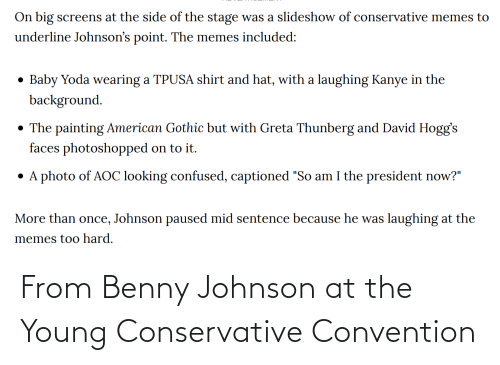 """President Now: On big screens at the side of the stage was a slideshow of conservative memes to  underline Johnson's point. The memes included:  Baby Yoda wearing a TPUSA shirt and hat, with a laughing Kanye in the  background.  • The painting American Gothic but with Greta Thunberg and David Hogg's  faces photoshopped on to it.  • A photo of AOC looking confused, captioned """"So am I the president now?""""  More than once, Johnson paused mid sentence because he was laughing at the  memes too hard. From Benny Johnson at the Young Conservative Convention"""