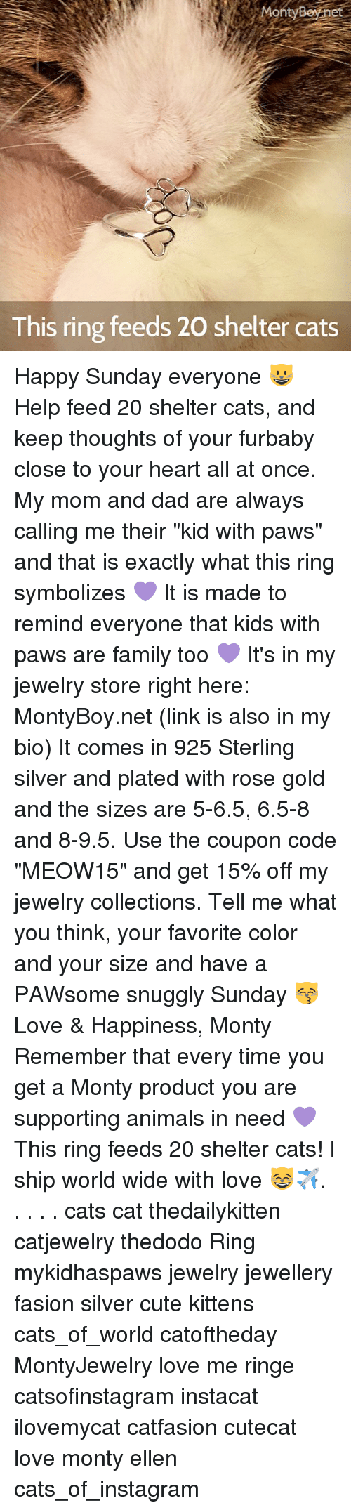 "cute kittens: On  Boynet  This ring feeds 20 shelter cats Happy Sunday everyone 😺 Help feed 20 shelter cats, and keep thoughts of your furbaby close to your heart all at once. My mom and dad are always calling me their ""kid with paws"" and that is exactly what this ring symbolizes 💜 It is made to remind everyone that kids with paws are family too 💜 It's in my jewelry store right here: MontyBoy.net (link is also in my bio) It comes in 925 Sterling silver and plated with rose gold and the sizes are 5-6.5, 6.5-8 and 8-9.5. Use the coupon code ""MEOW15"" and get 15% off my jewelry collections. Tell me what you think, your favorite color and your size and have a PAWsome snuggly Sunday 😽 Love & Happiness, Monty Remember that every time you get a Monty product you are supporting animals in need 💜 This ring feeds 20 shelter cats! I ship world wide with love 😸✈️. . . . . cats cat thedailykitten catjewelry thedodo Ring mykidhaspaws jewelry jewellery fasion silver cute kittens cats_of_world catoftheday MontyJewelry love me ringe catsofinstagram instacat ilovemycat catfasion cutecat love monty ellen cats_of_instagram"