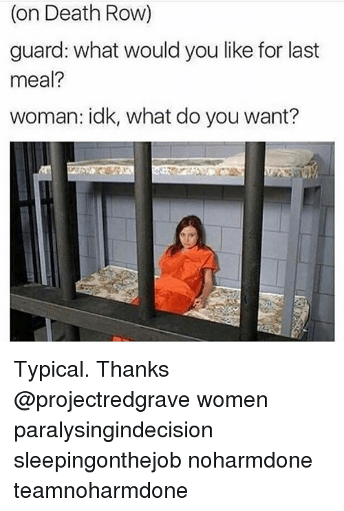Memes, Death, and Women: on Death Row)  guard: what would you like for last  meal?  woman: idk, what do you want? Typical. Thanks @projectredgrave women paralysingindecision sleepingonthejob noharmdone teamnoharmdone