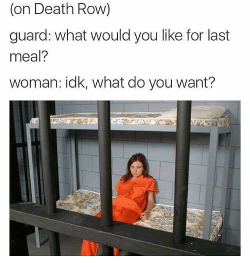 Last Meal: (on Death Row)  guard: what would you like for last  meal?  woman: idk, what do you want?